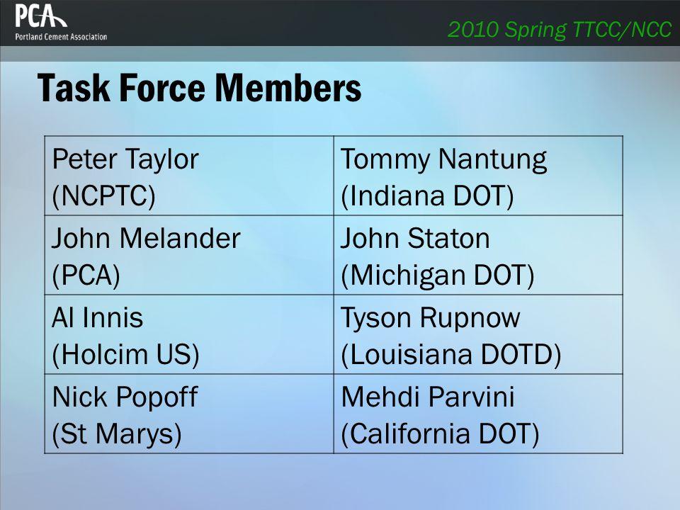 Task Force Members Peter Taylor (NCPTC) Tommy Nantung (Indiana DOT) John Melander (PCA) John Staton (Michigan DOT) Al Innis (Holcim US) Tyson Rupnow (Louisiana DOTD) Nick Popoff (St Marys) Mehdi Parvini (California DOT) 2010 Spring TTCC/NCC