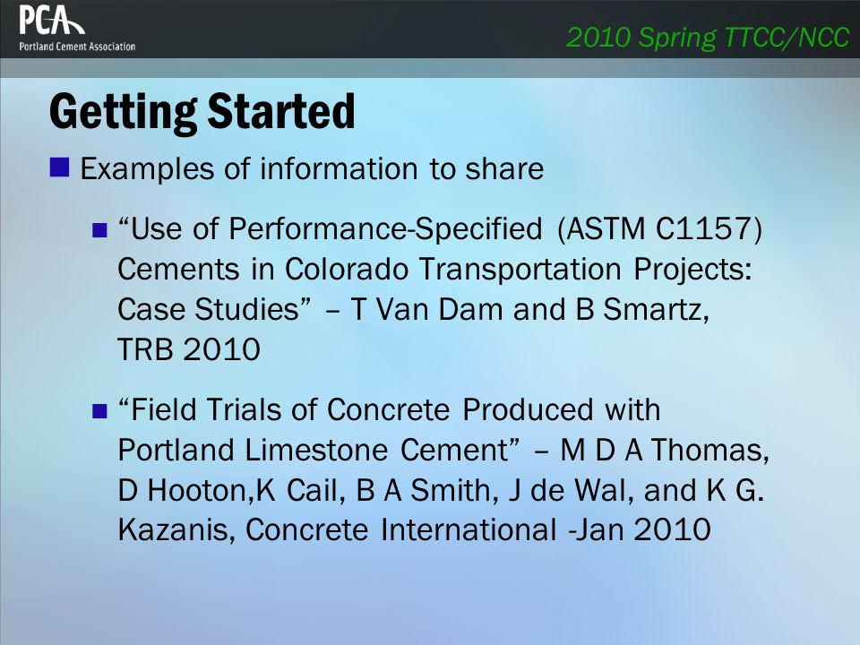 Getting Started Examples of information to share Use of Performance-Specified (ASTM C1157) Cements in Colorado Transportation Projects: Case Studies – T Van Dam and B Smartz, TRB 2010 Field Trials of Concrete Produced with Portland Limestone Cement – M D A Thomas, D Hooton,K Cail, B A Smith, J de Wal, and K G.