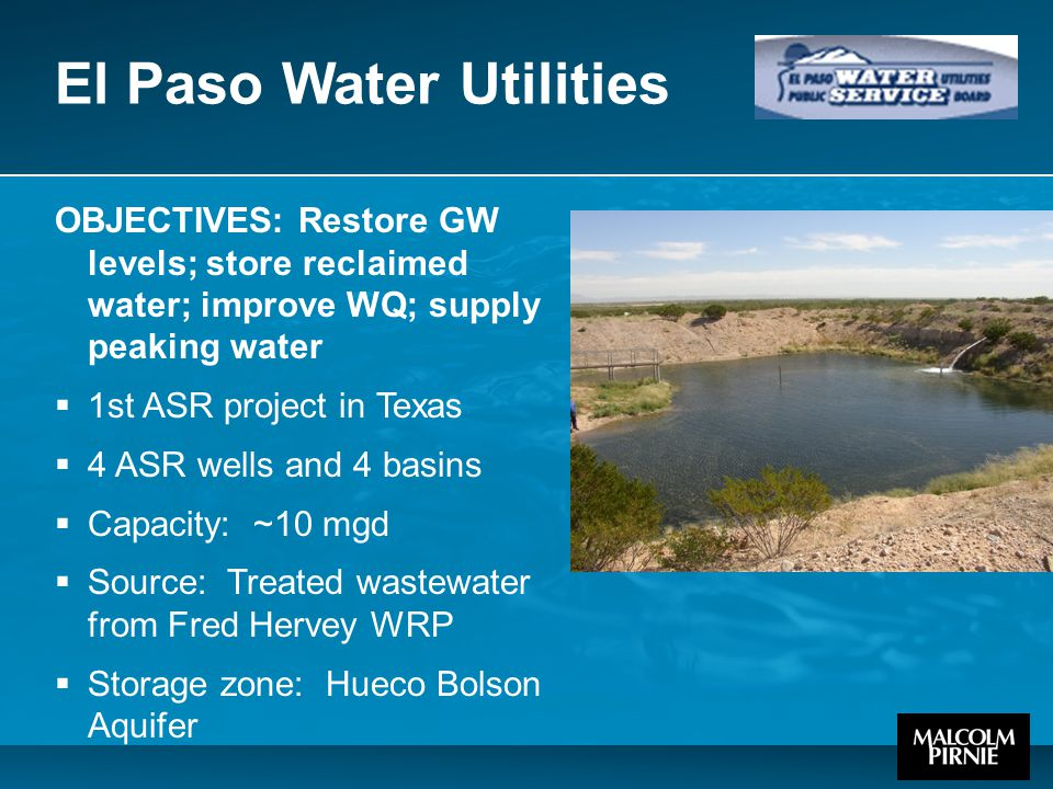 El Paso Water Utilities OBJECTIVES: Restore GW levels; store reclaimed water; improve WQ; supply peaking water  1st ASR project in Texas  4 ASR wells and 4 basins  Capacity: ~10 mgd  Source: Treated wastewater from Fred Hervey WRP  Storage zone: Hueco Bolson Aquifer