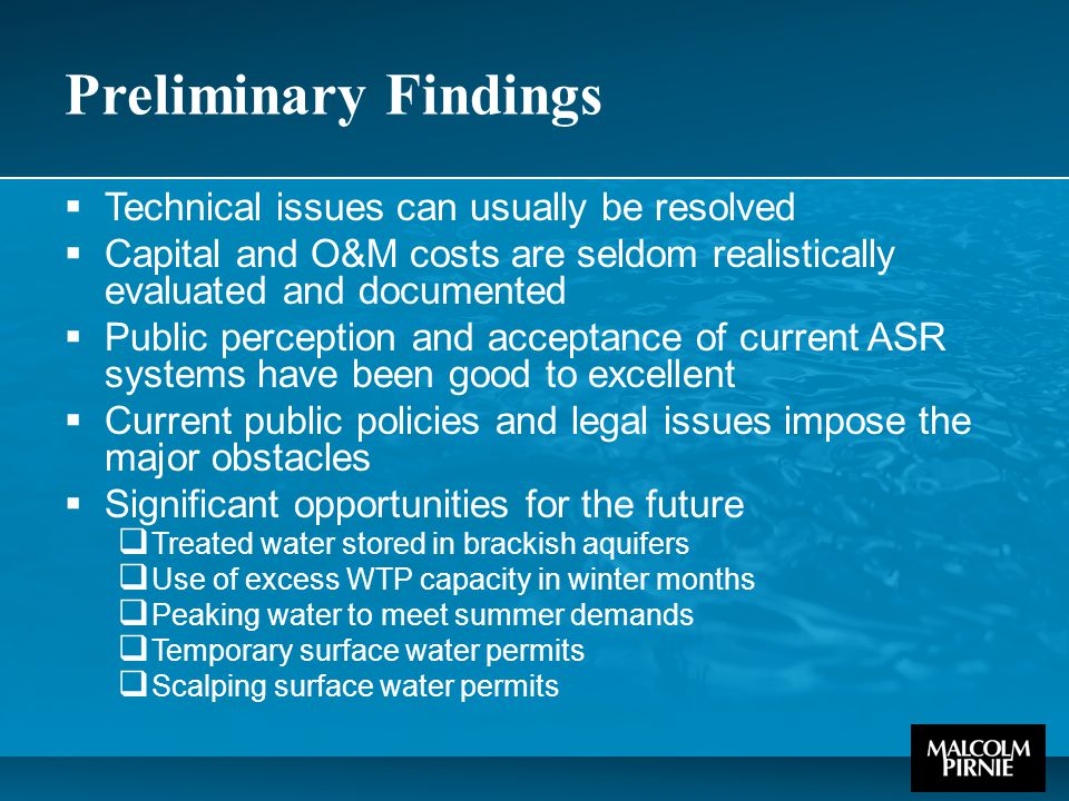 Preliminary Findings  Technical issues can usually be resolved  Capital and O&M costs are seldom realistically evaluated and documented  Public perception and acceptance of current ASR systems have been good to excellent  Current public policies and legal issues impose the major obstacles  Significant opportunities for the future  Treated water stored in brackish aquifers  Use of excess WTP capacity in winter months  Peaking water to meet summer demands  Temporary surface water permits  Scalping surface water permits