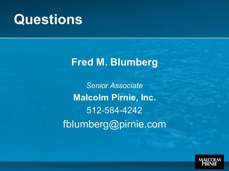 Questions Fred M. Blumberg Senior Associate Malcolm Pirnie, Inc. 512-584-4242 fblumberg@pirnie.com