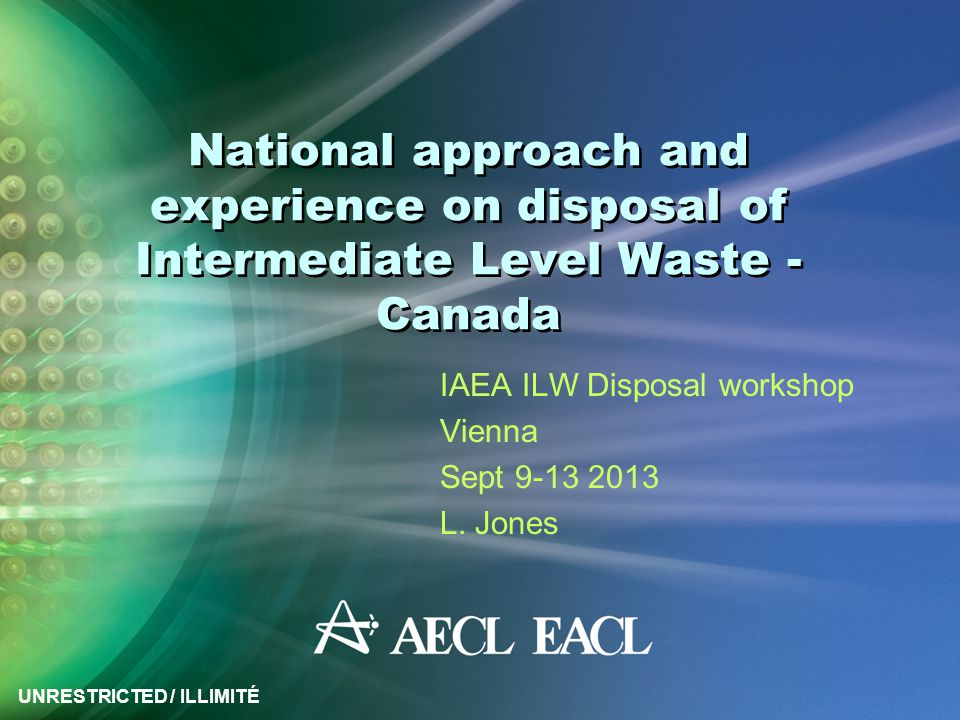 UNRESTRICTED / ILLIMITÉ National approach and experience on disposal of Intermediate Level Waste - Canada IAEA ILW Disposal workshop Vienna Sept 9-13
