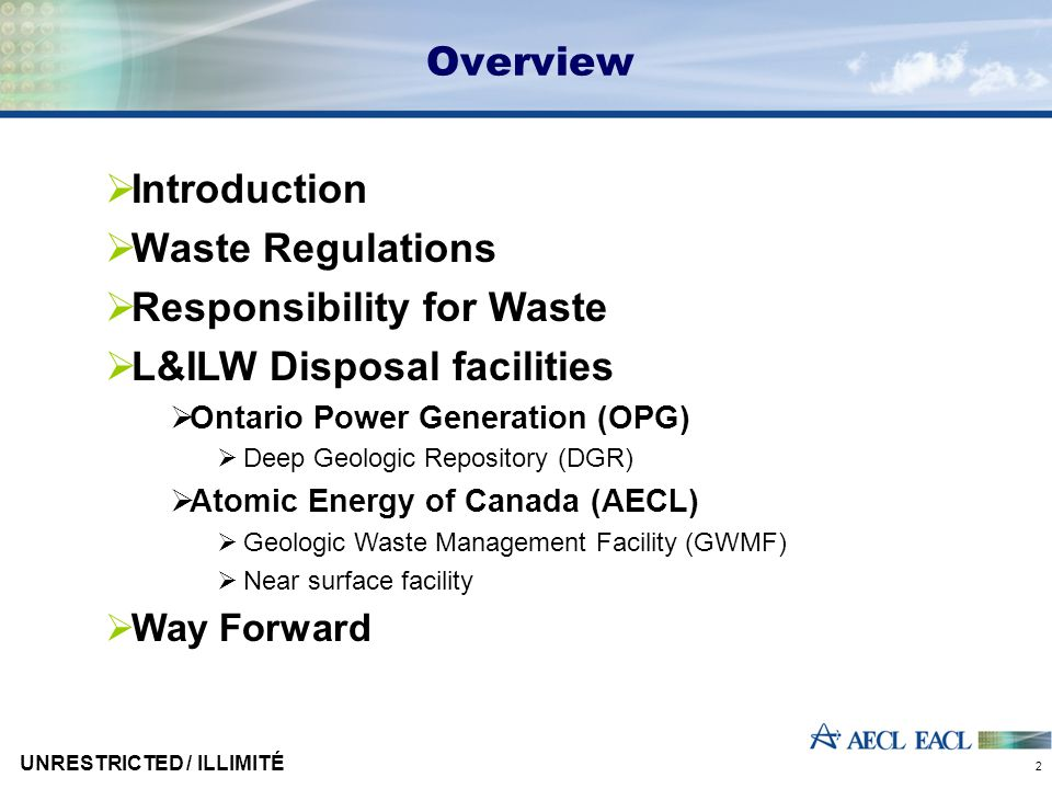 Overview  Introduction  Waste Regulations  Responsibility for Waste  L&ILW Disposal facilities  Ontario Power Generation (OPG)  Deep Geologic Re