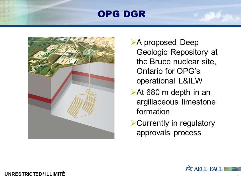 UNRESTRICTED / ILLIMITÉ 7 OPG DGR  A proposed Deep Geologic Repository at the Bruce nuclear site, Ontario for OPG's operational L&ILW  At 680 m dept