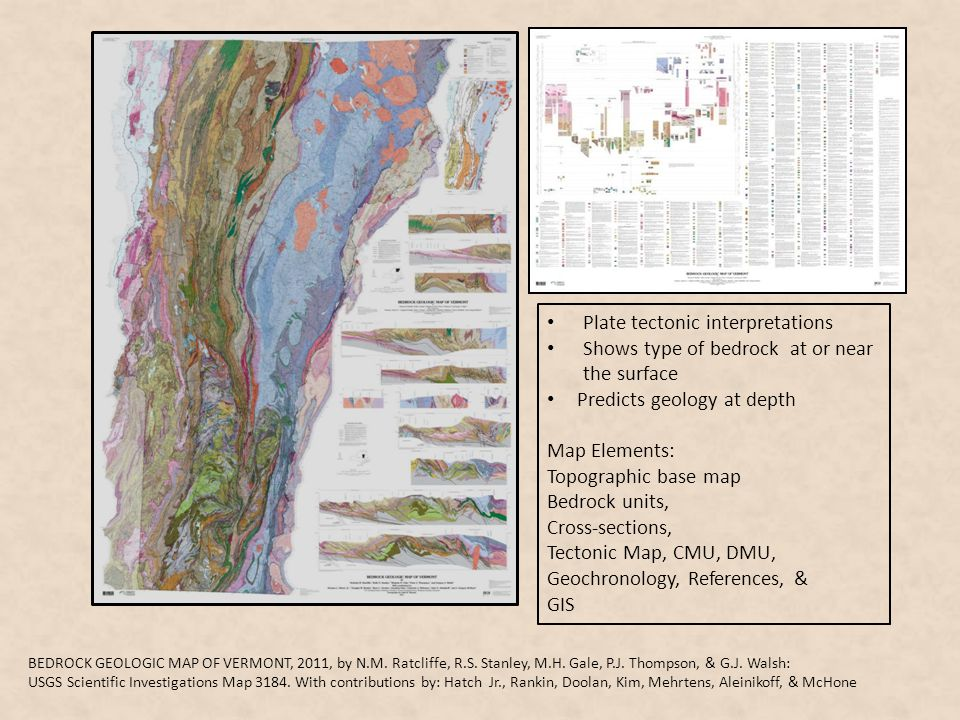 Plate tectonic interpretations Shows type of bedrock at or near the surface Predicts geology at depth Map Elements: Topographic base map Bedrock units, Cross-sections, Tectonic Map, CMU, DMU, Geochronology, References, & GIS BEDROCK GEOLOGIC MAP OF VERMONT, 2011, by N.M.