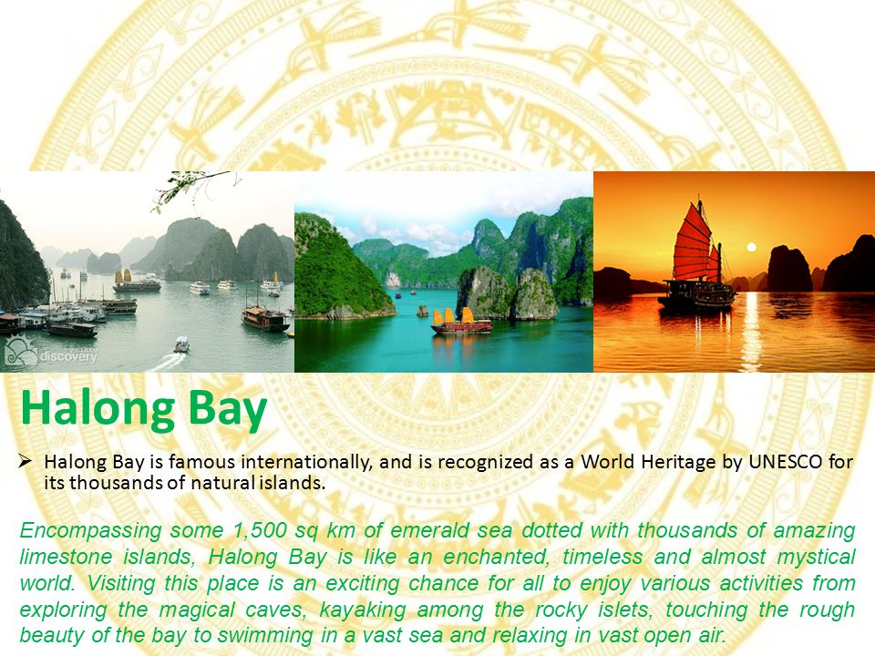 Halong Bay Encompassing some 1,500 sq km of emerald sea dotted with thousands of amazing limestone islands, Halong Bay is like an enchanted, timeless