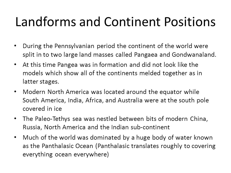 Landforms and Continent Positions During the Pennsylvanian period the continent of the world were split in to two large land masses called Pangaea and Gondwanaland.