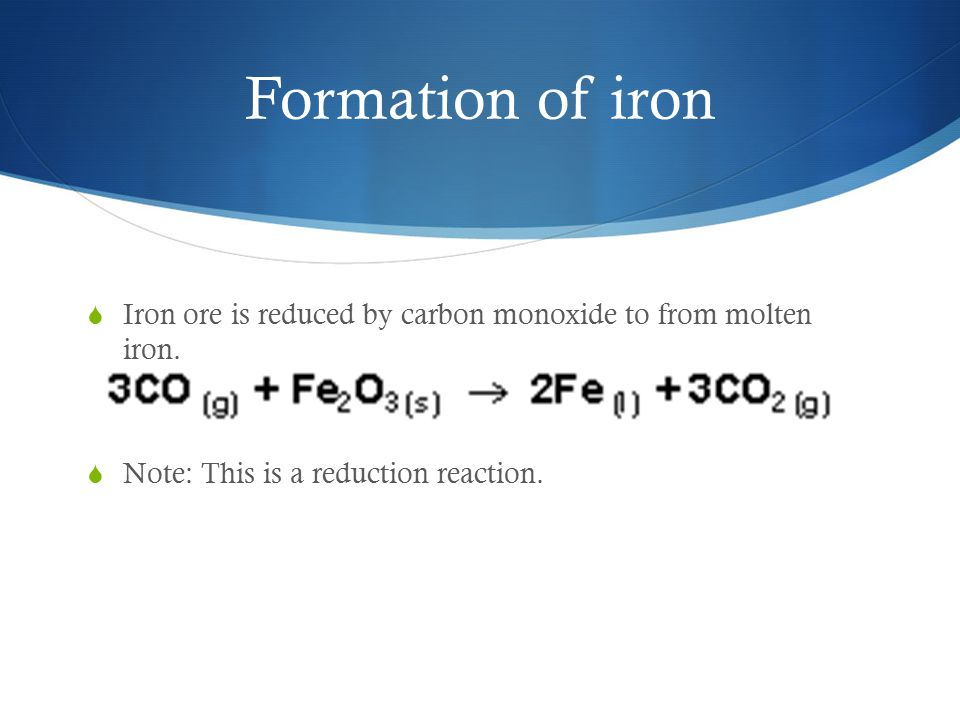 Formation of iron  Iron ore is reduced by carbon monoxide to from molten iron.  Note: This is a reduction reaction.