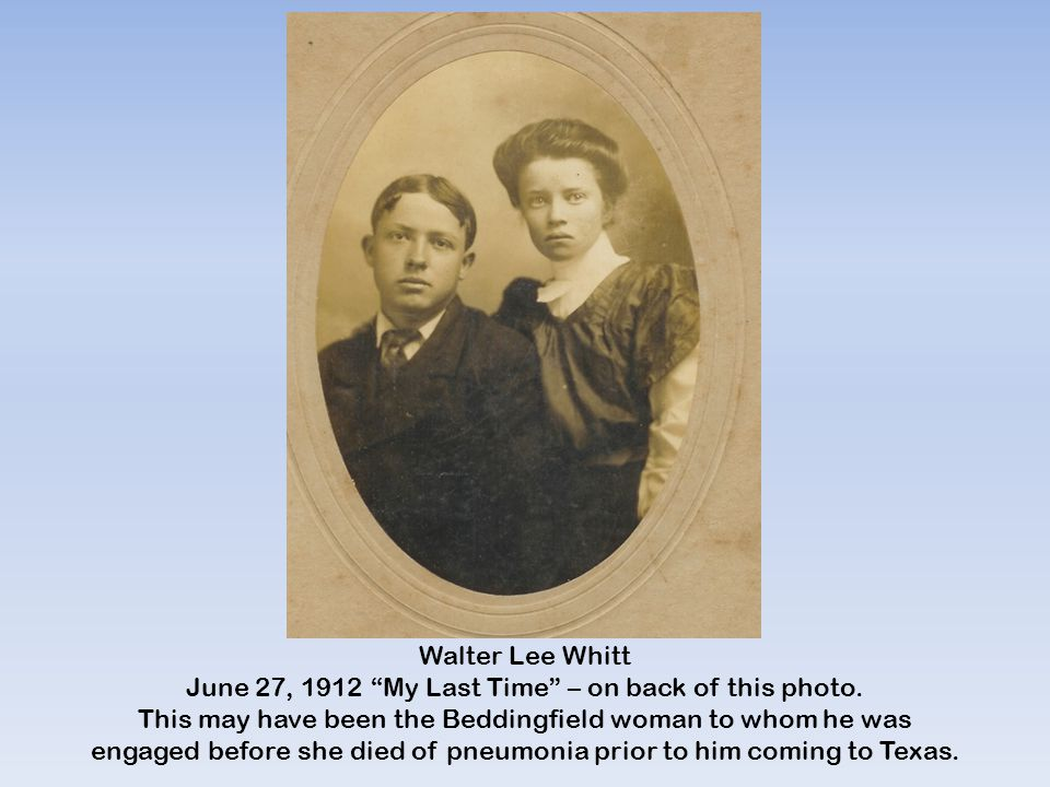 "Walter Lee Whitt June 27, 1912 ""My Last Time"" – on back of this photo. This may have been the Beddingfield woman to whom he was engaged before she die"