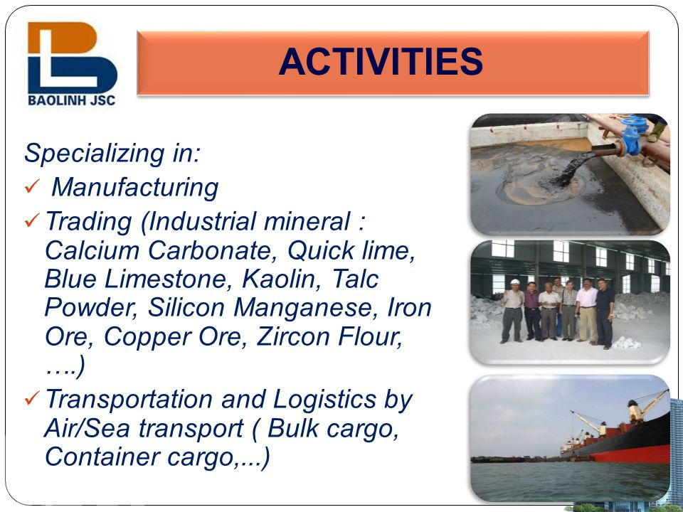 CO-OPERATION PROPOSAL We are looking for the partner all over the world to cooperate with: -Industrial mineral products: Calcium Carbornate, Barite, Talc, Quazt, Dolomite, Feldspa, Kaolin, Iron Ore, Marble/Granite, Clay, Silica Sand….) -Good service of inland trucking, stuffing, custom clearance, C/O, ocean freight from Hai Phong port to any ports of the world