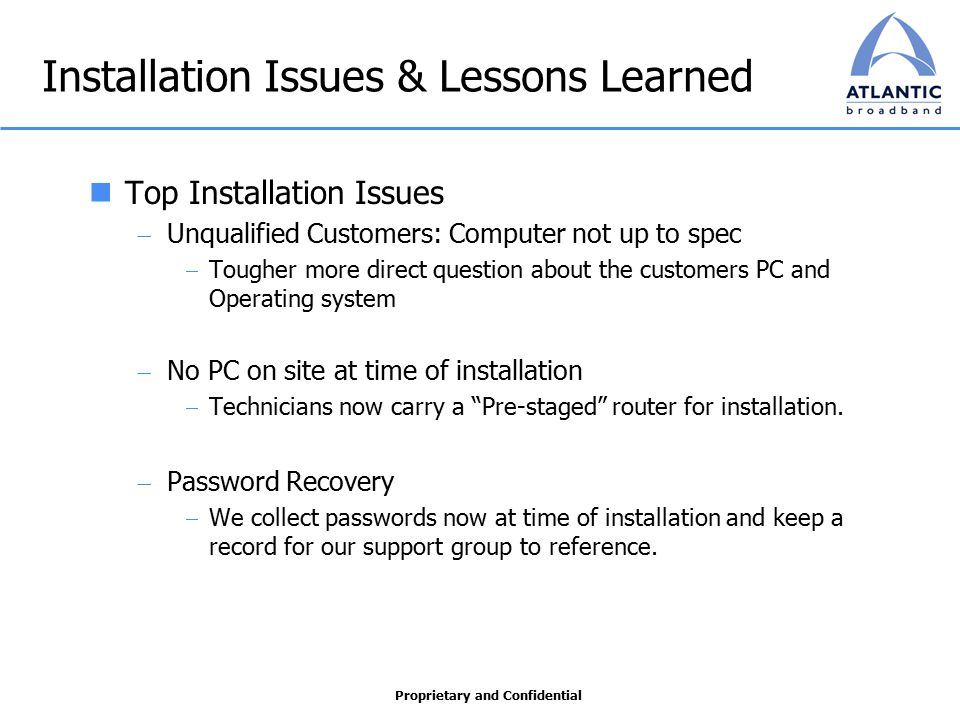 Proprietary and Confidential Installation Issues & Lessons Learned Top Installation Issues  Unqualified Customers: Computer not up to spec  Tougher more direct question about the customers PC and Operating system  No PC on site at time of installation  Technicians now carry a Pre-staged router for installation.