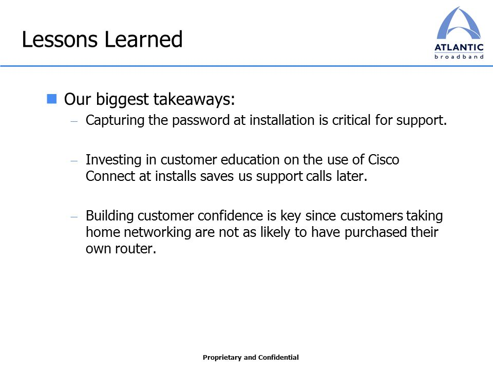 Proprietary and Confidential Lessons Learned Our biggest takeaways:  Capturing the password at installation is critical for support.