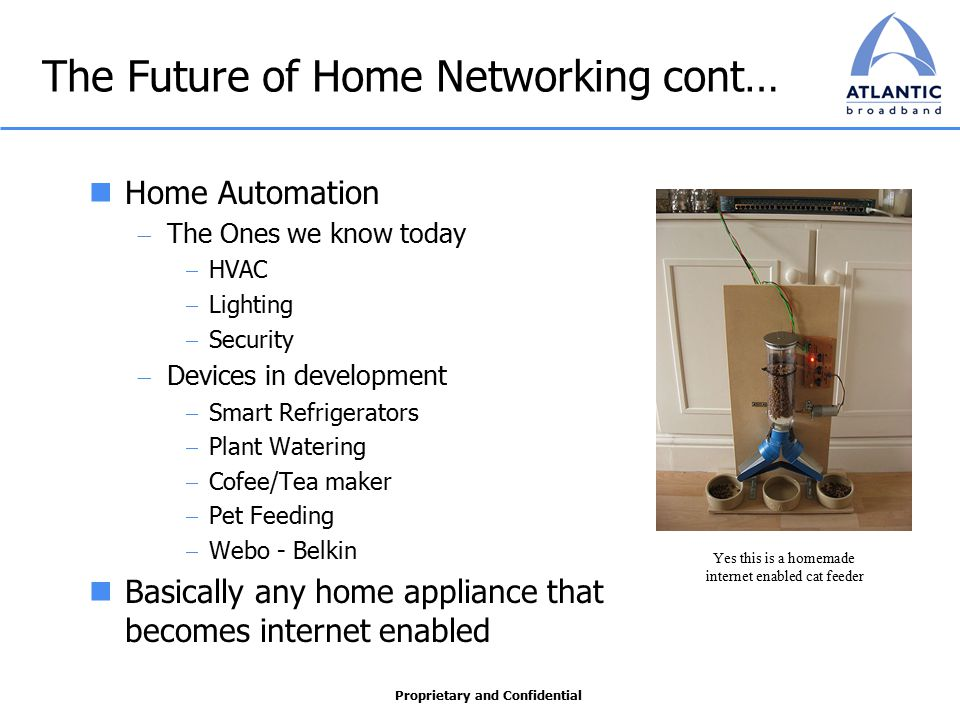 Proprietary and Confidential The Future of Home Networking cont… Home Automation  The Ones we know today  HVAC  Lighting  Security  Devices in development  Smart Refrigerators  Plant Watering  Cofee/Tea maker  Pet Feeding  Webo - Belkin Basically any home appliance that becomes internet enabled Yes this is a homemade internet enabled cat feeder