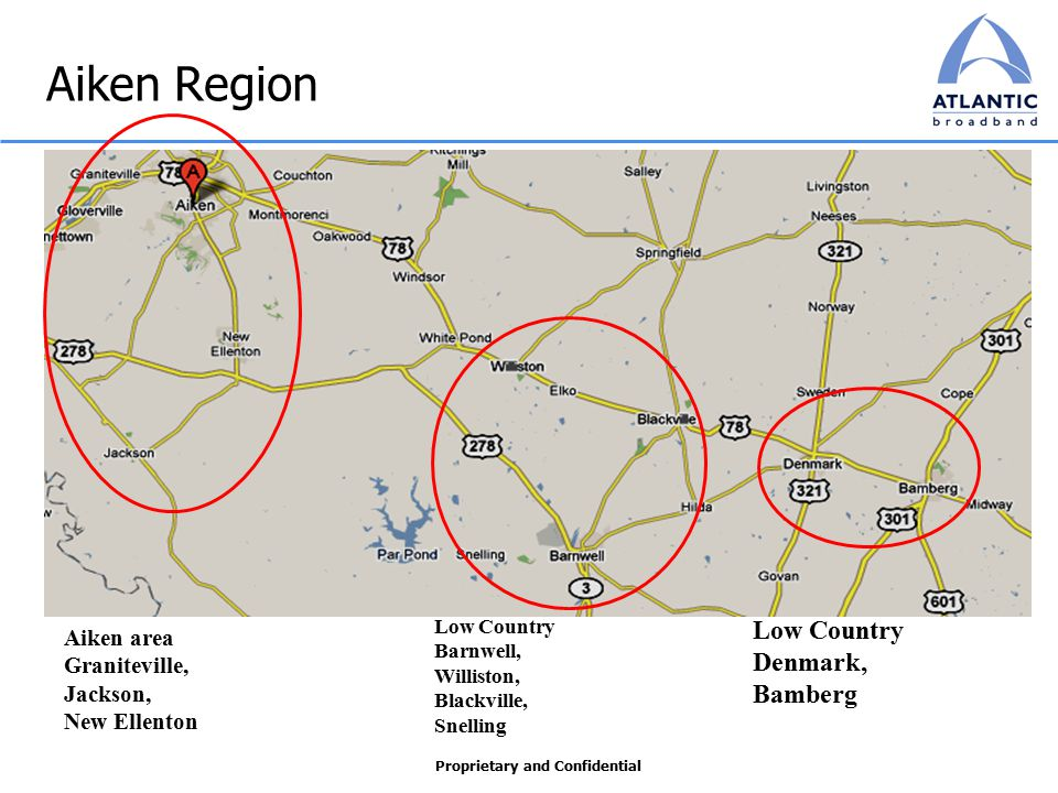 Proprietary and Confidential Aiken Region Aiken area Graniteville, Jackson, New Ellenton Low Country Barnwell, Williston, Blackville, Snelling Low Country Denmark, Bamberg