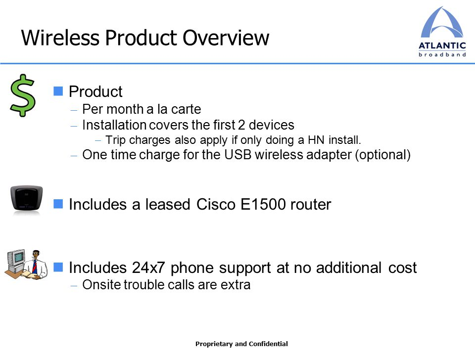Proprietary and Confidential Wireless Product Overview Product  Per month a la carte  Installation covers the first 2 devices  Trip charges also apply if only doing a HN install.