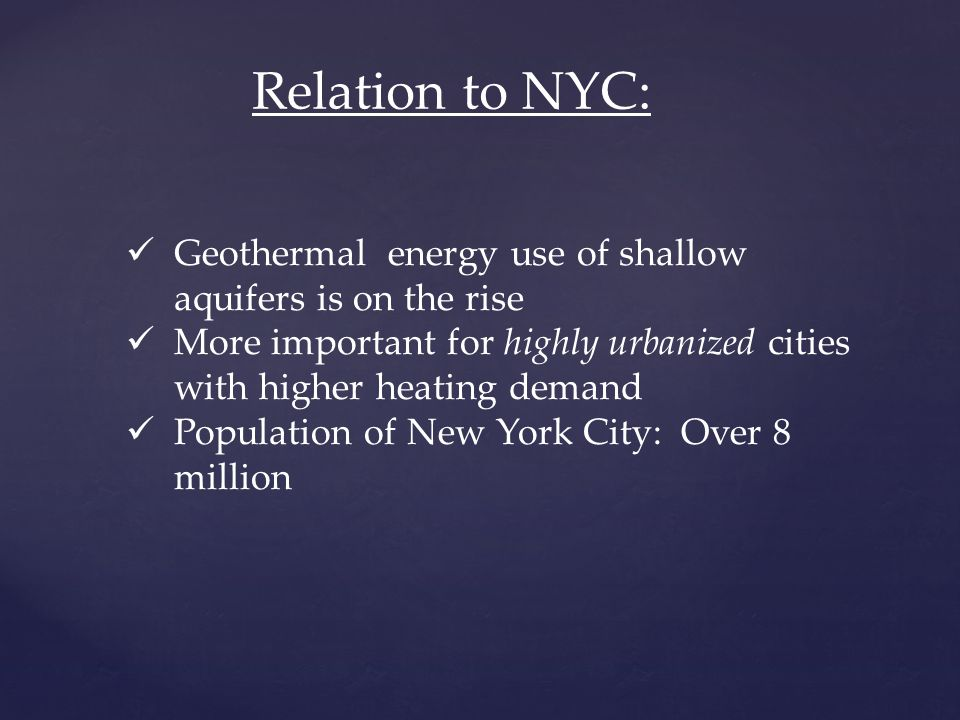 Relation to NYC: Geothermal energy use of shallow aquifers is on the rise More important for highly urbanized cities with higher heating demand Population of New York City: Over 8 million