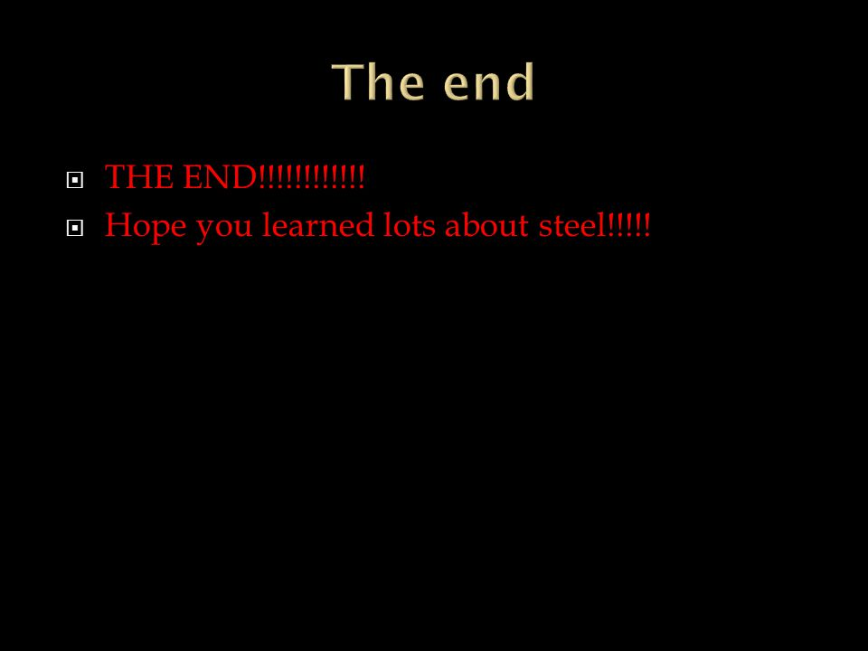 TTHE END!!!!!!!!!!!! HHope you learned lots about steel!!!!!