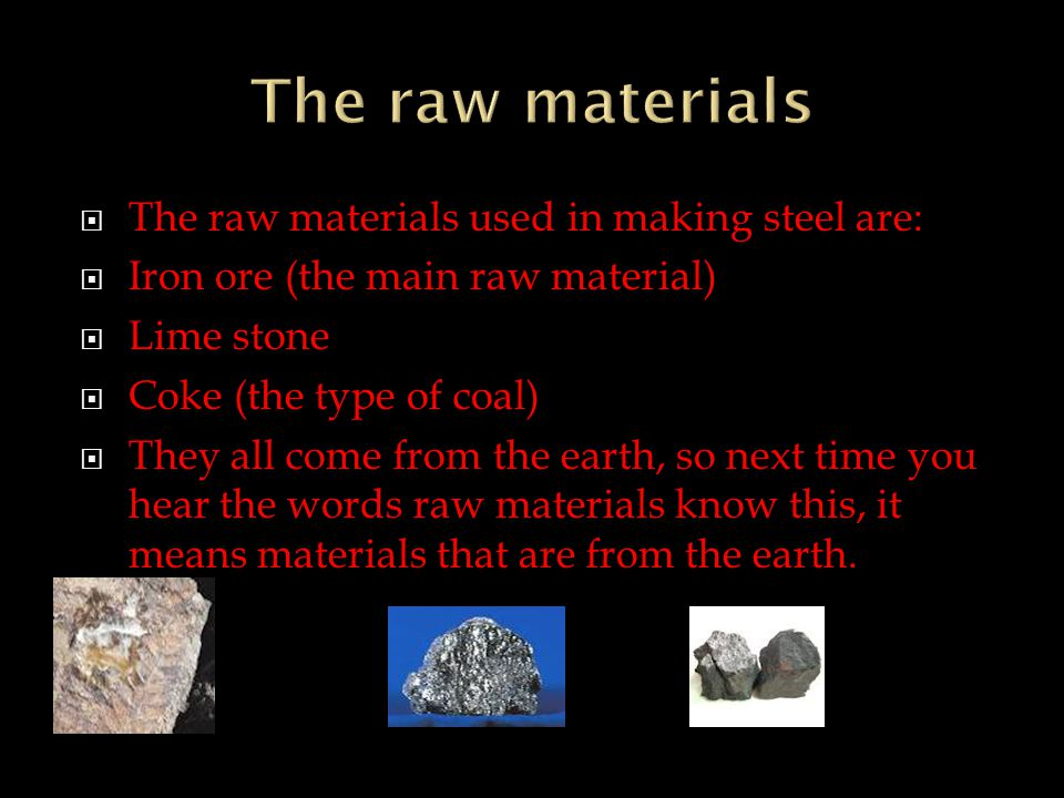 TThe raw materials used in making steel are: IIron ore (the main raw material) LLime stone CCoke (the type of coal) TThey all come from the earth, so next time you hear the words raw materials know this, it means materials that are from the earth.