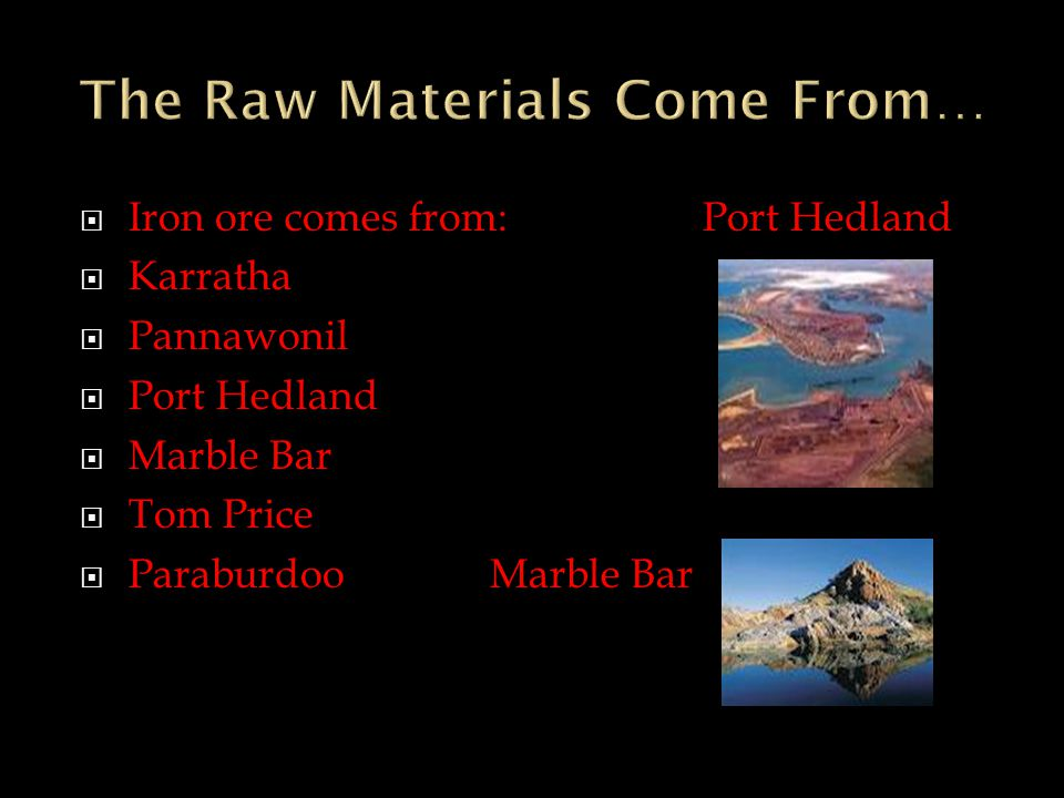  Iron ore comes from:Port Hedland  Karratha  Pannawonil  Port Hedland  Marble Bar  Tom Price  ParaburdooMarble Bar