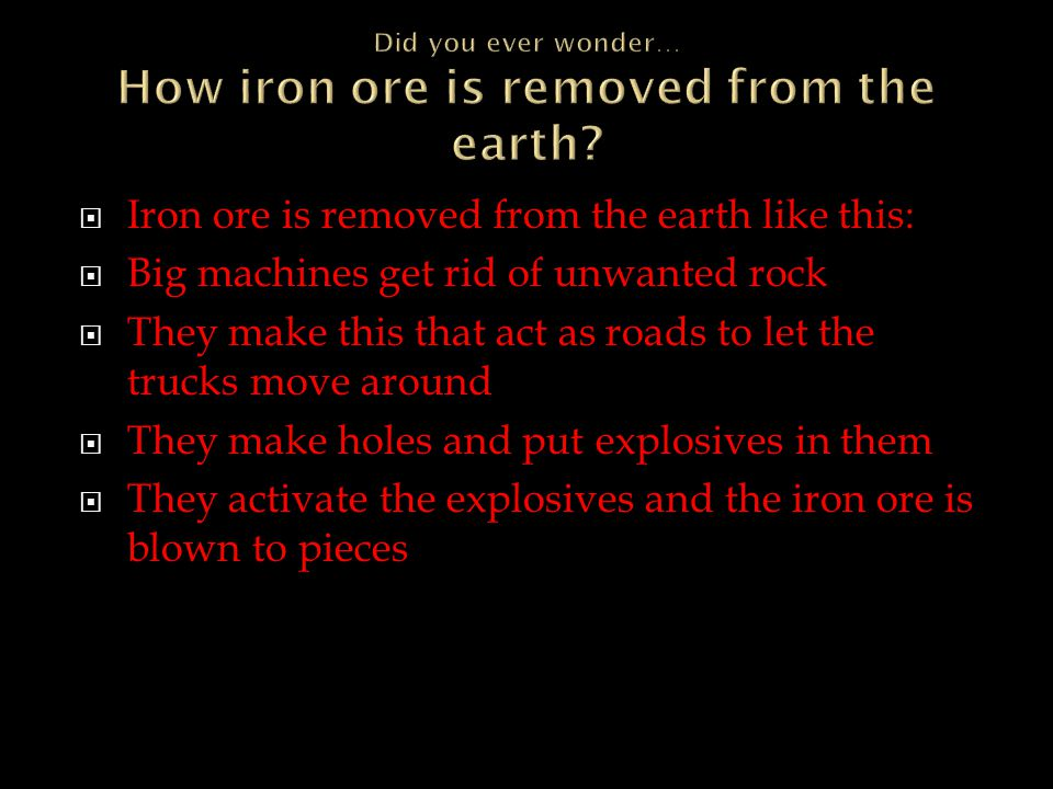  Iron ore is removed from the earth like this:  Big machines get rid of unwanted rock  They make this that act as roads to let the trucks move around  They make holes and put explosives in them  They activate the explosives and the iron ore is blown to pieces