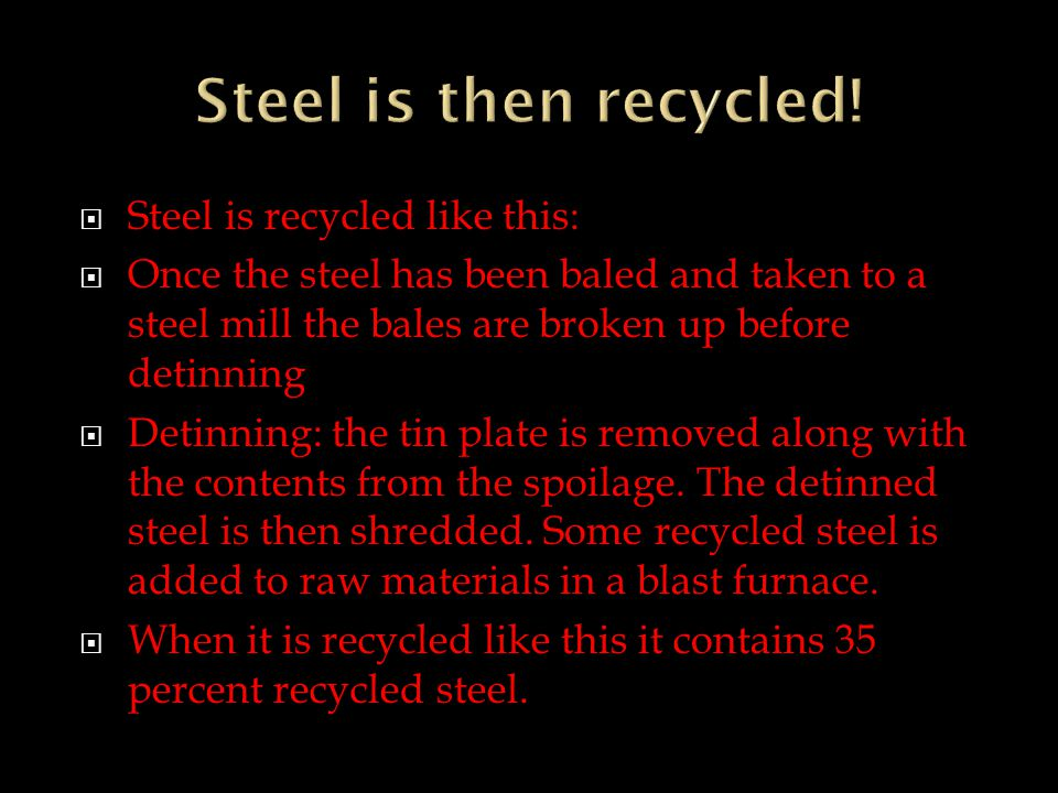  Steel is recycled like this:  Once the steel has been baled and taken to a steel mill the bales are broken up before detinning  Detinning: the tin plate is removed along with the contents from the spoilage.