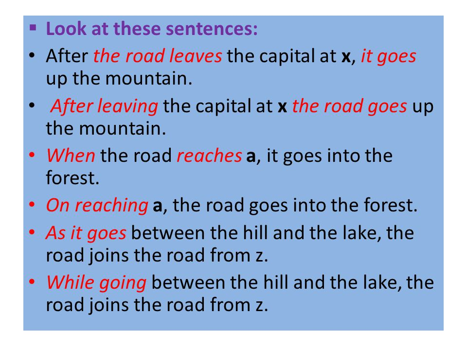  Look at these sentences: After the road leaves the capital at x, it goes up the mountain. After leaving the capital at x the road goes up the mounta