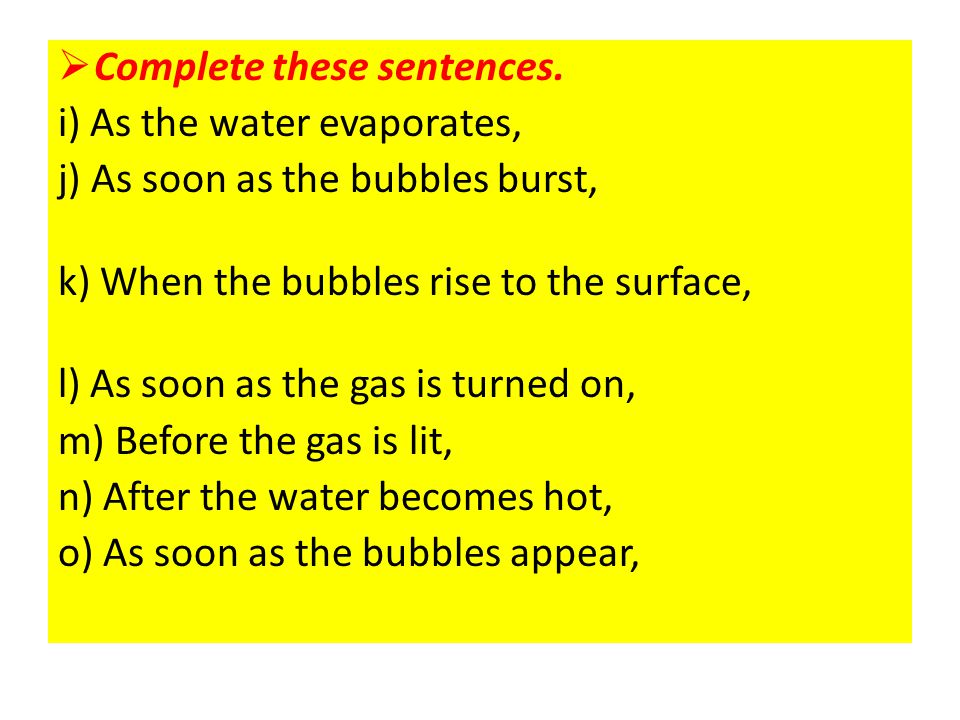  Complete these sentences. i) As the water evaporates, steam appears. j) As soon as the bubbles burst, the water evaporates. k) When the bubbles rise