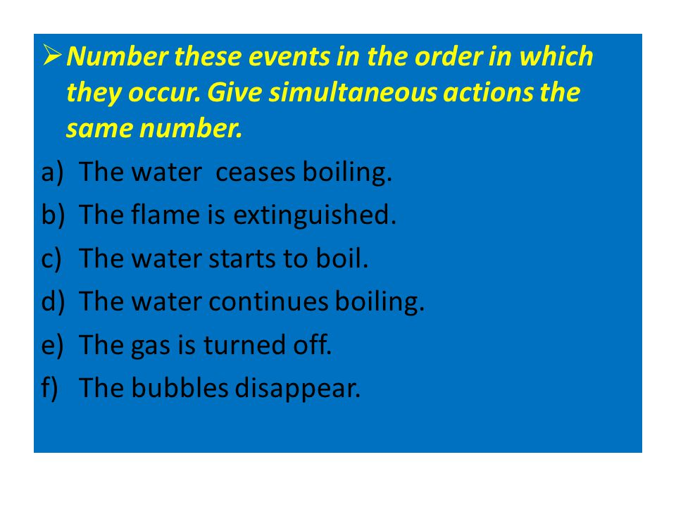  Number these events in the order in which they occur. Give simultaneous actions the same number. a)The water ceases boiling. (5) b)The flame is exti