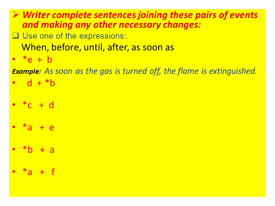  Writer complete sentences joining these pairs of events and making any other necessary changes:  Use one of the expressions: When, before, until, a