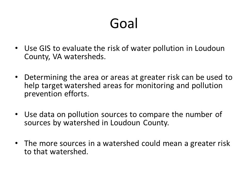 Goal Use GIS to evaluate the risk of water pollution in Loudoun County, VA watersheds.