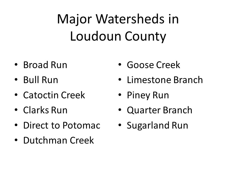 Major Watersheds in Loudoun County Broad Run Bull Run Catoctin Creek Clarks Run Direct to Potomac Dutchman Creek Goose Creek Limestone Branch Piney Run Quarter Branch Sugarland Run