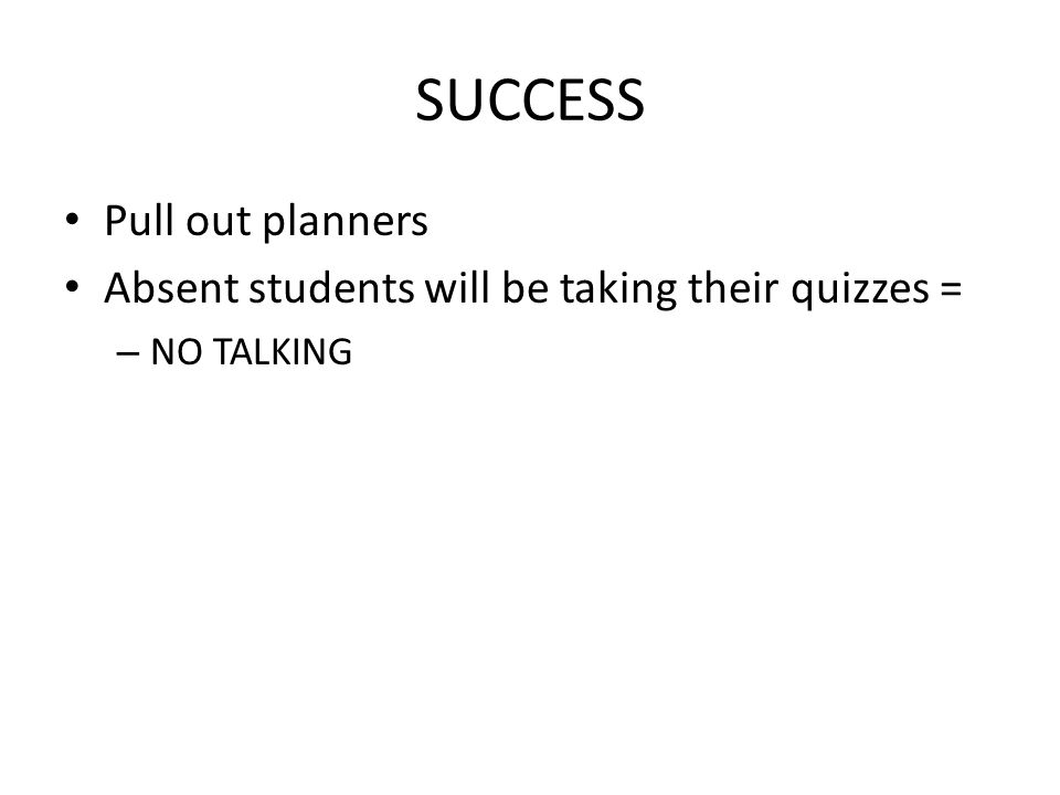SUCCESS Pull out planners Absent students will be taking their quizzes = – NO TALKING