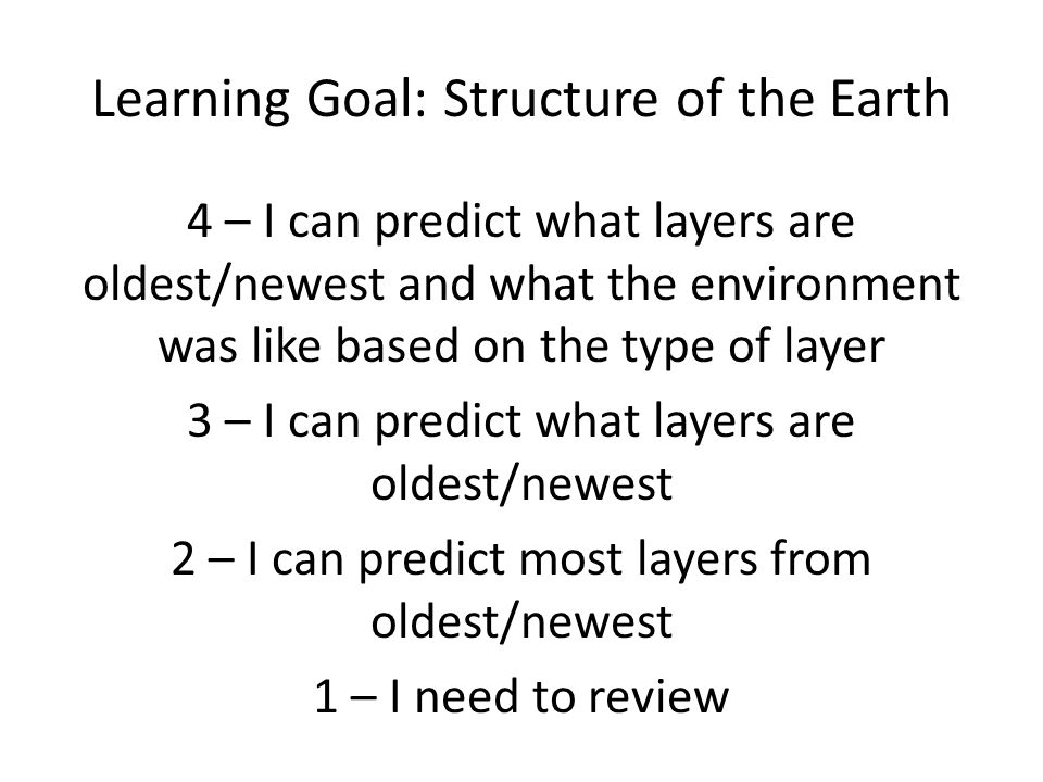 Learning Goal: Structure of the Earth 4 – I can predict what layers are oldest/newest and what the environment was like based on the type of layer 3 –