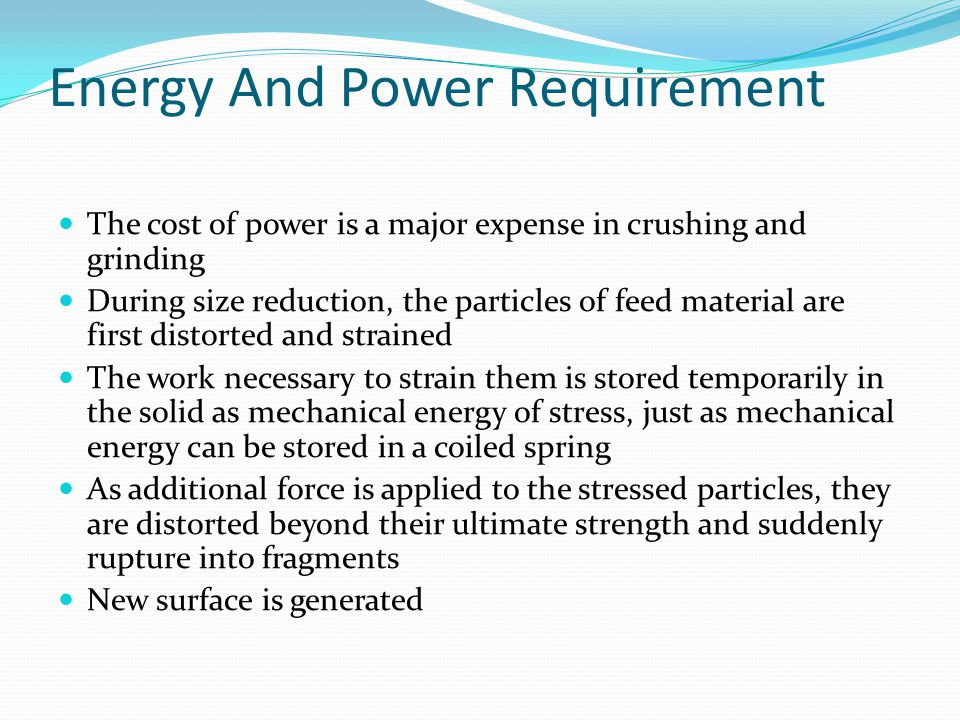 Energy And Power Requirement The cost of power is a major expense in crushing and grinding During size reduction, the particles of feed material are first distorted and strained The work necessary to strain them is stored temporarily in the solid as mechanical energy of stress, just as mechanical energy can be stored in a coiled spring As additional force is applied to the stressed particles, they are distorted beyond their ultimate strength and suddenly rupture into fragments New surface is generated