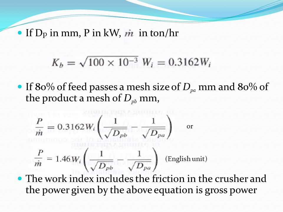 If D p in mm, P in kW, in ton/hr If 80% of feed passes a mesh size of D pa mm and 80% of the product a mesh of D pb mm, The work index includes the friction in the crusher and the power given by the above equation is gross power or (English unit)