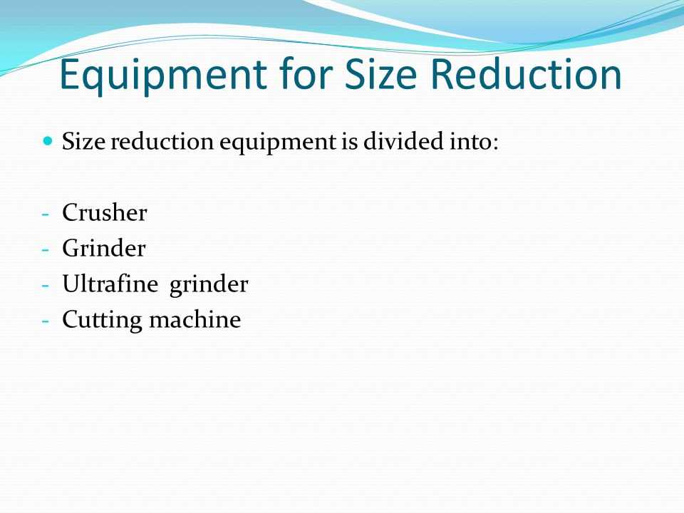 Equipment for Size Reduction Size reduction equipment is divided into: - Crusher - Grinder - Ultrafine grinder - Cutting machine