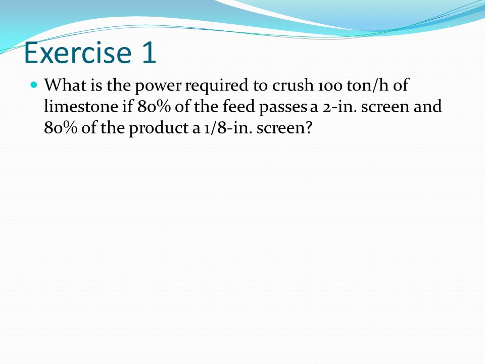 Exercise 1 What is the power required to crush 100 ton/h of limestone if 80% of the feed passes a 2-in.