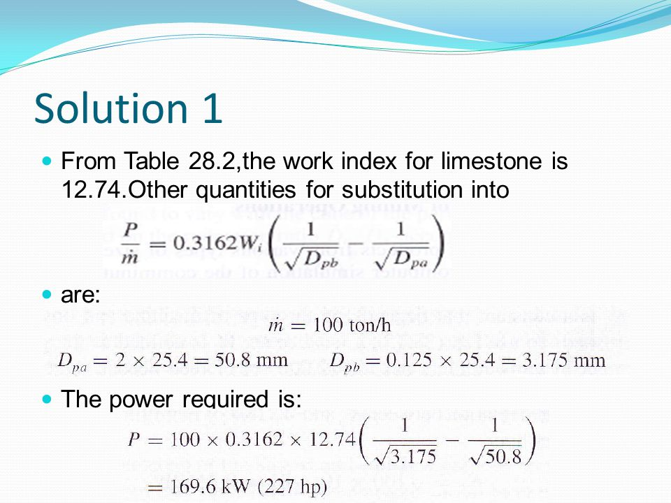 Solution 1 From Table 28.2,the work index for limestone is 12.74.Other quantities for substitution into are: The power required is: