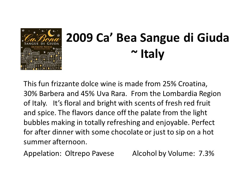 2009 Ca' Bea Sangue di Giuda ~ Italy This fun frizzante dolce wine is made from 25% Croatina, 30% Barbera and 45% Uva Rara.