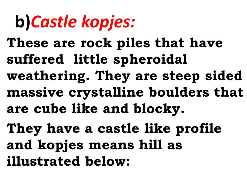 b)Castle kopjes: These are rock piles that have suffered little spheroidal weathering.
