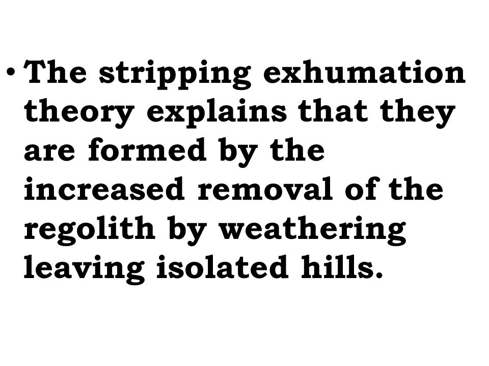 The stripping exhumation theory explains that they are formed by the increased removal of the regolith by weathering leaving isolated hills.