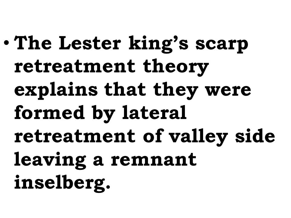 The Lester king's scarp retreatment theory explains that they were formed by lateral retreatment of valley side leaving a remnant inselberg.