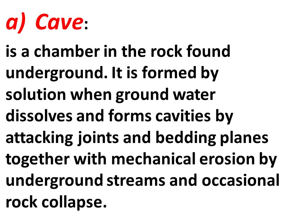a)Cave : is a chamber in the rock found underground. It is formed by solution when ground water dissolves and forms cavities by attacking joints and b