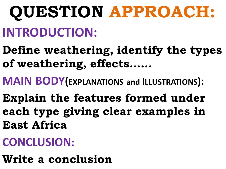 QUESTION APPROACH: INTRODUCTION: Define weathering, identify the types of weathering, effects…… MAIN BODY ( EXPLANATIONS and I LLUSTRATIONS ): Explain the features formed under each type giving clear examples in East Africa CONCLUSION : Write a conclusion