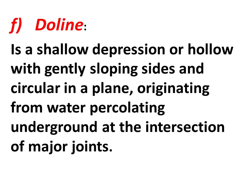 f)Doline : Is a shallow depression or hollow with gently sloping sides and circular in a plane, originating from water percolating underground at the intersection of major joints.