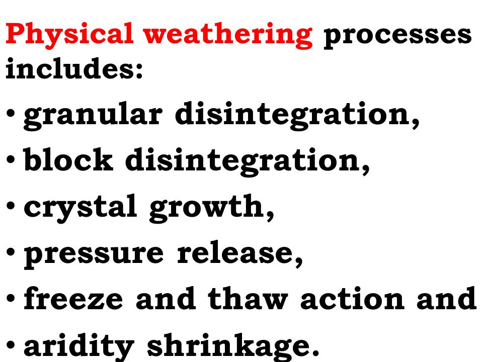 Physical weathering processes includes: granular disintegration, block disintegration, crystal growth, pressure release, freeze and thaw action and aridity shrinkage.