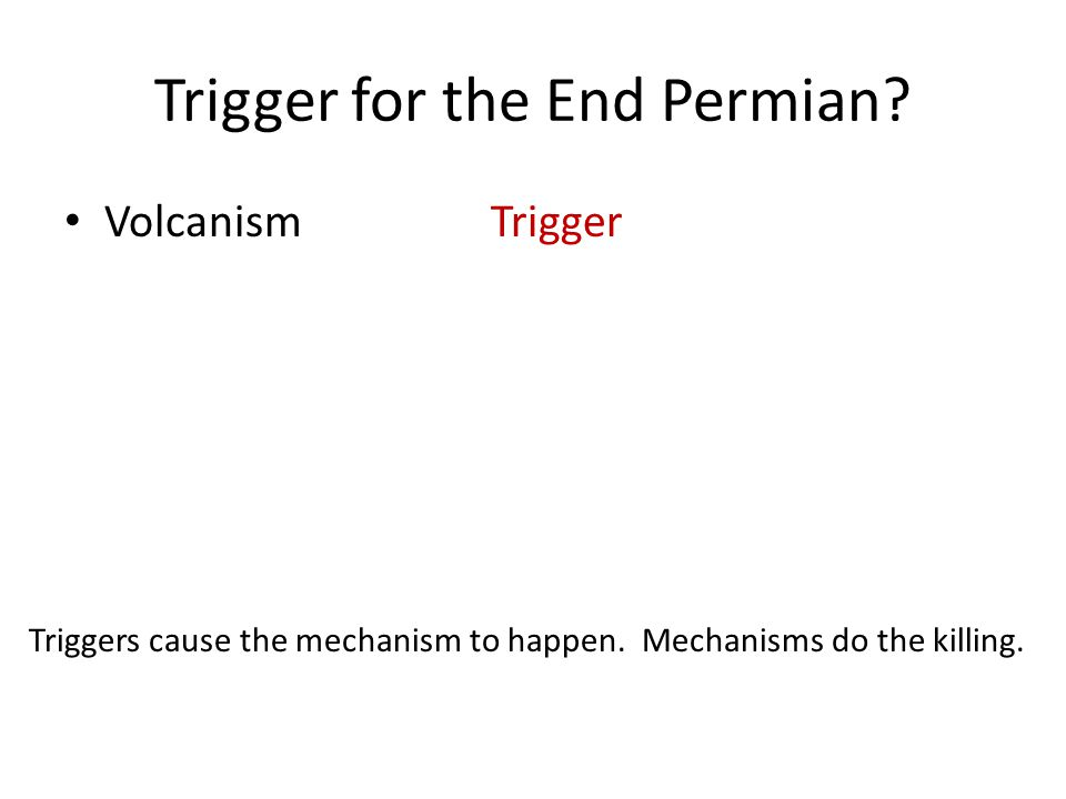 Trigger for the End Permian. VolcanismTrigger Triggers cause the mechanism to happen.