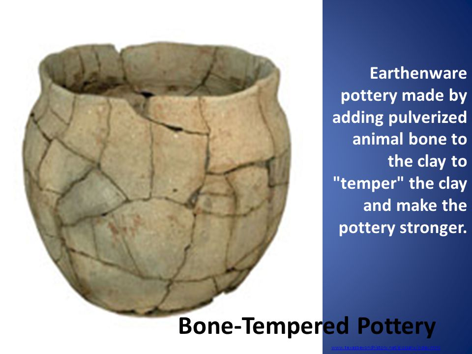 www.texasbeyondhistory.net/glossary/index.html Earthenware pottery made by adding pulverized animal bone to the clay to temper the clay and make the pottery stronger.