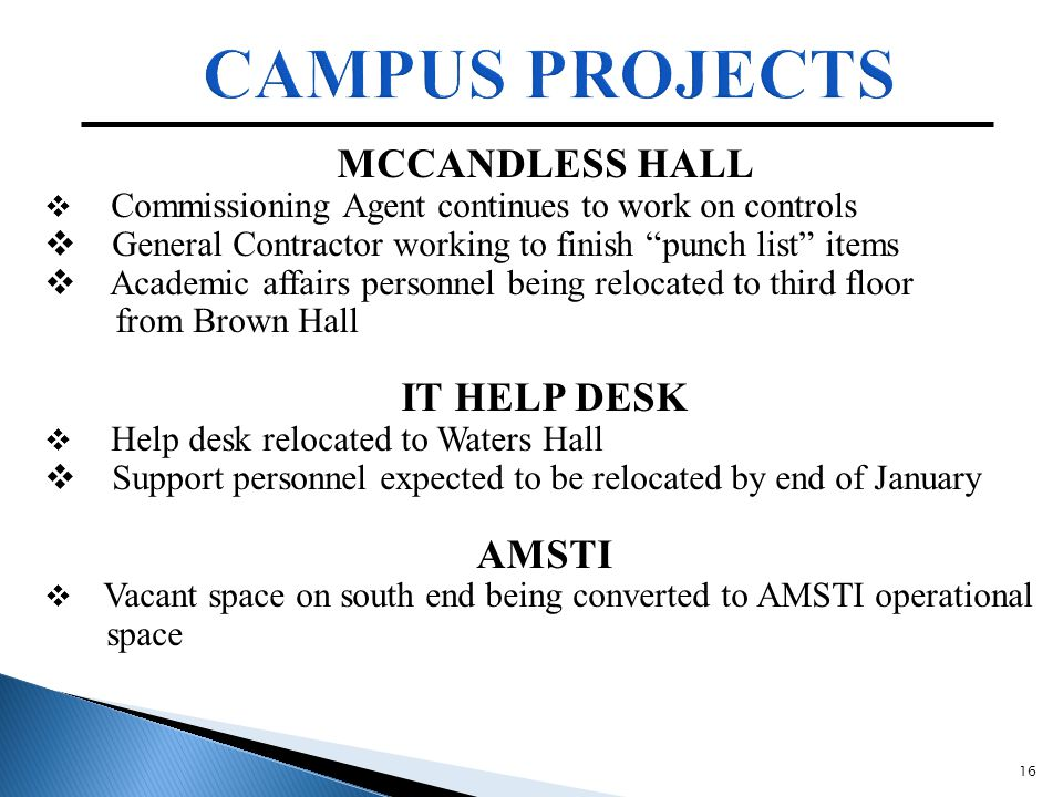 16 MCCANDLESS HALL  Commissioning Agent continues to work on controls  General Contractor working to finish punch list items  Academic affairs personnel being relocated to third floor from Brown Hall IT HELP DESK  Help desk relocated to Waters Hall  Support personnel expected to be relocated by end of January AMSTI  Vacant space on south end being converted to AMSTI operational space
