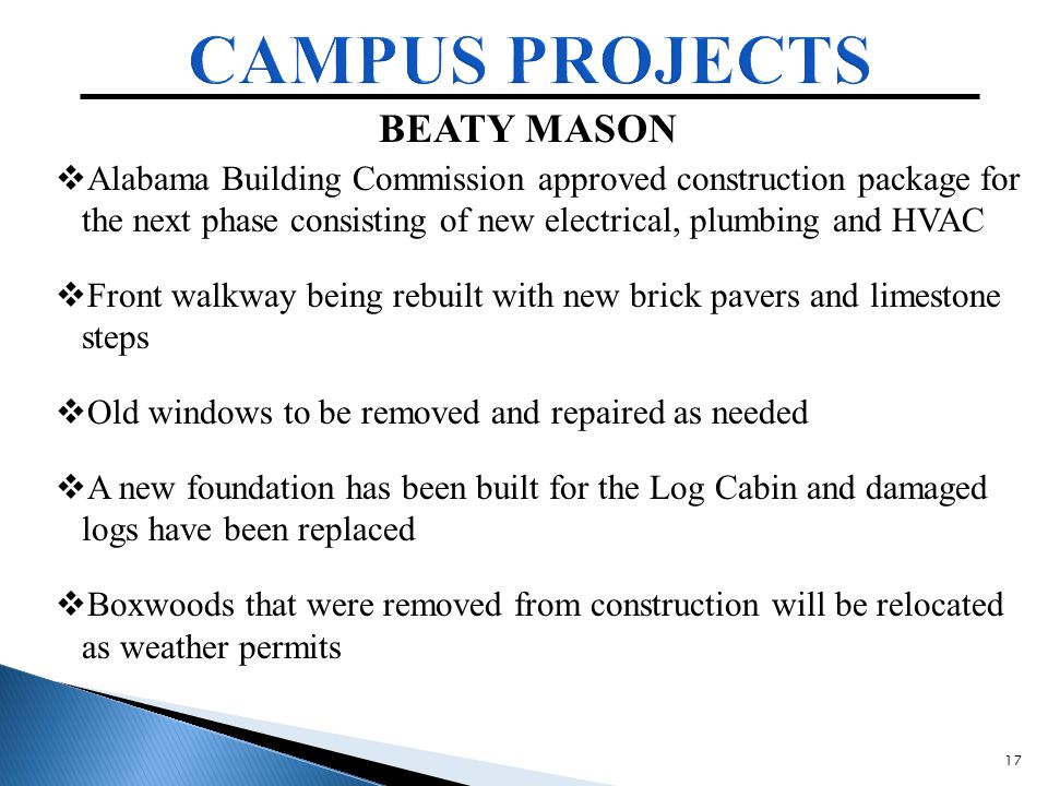 17 BEATY MASON  Alabama Building Commission approved construction package for the next phase consisting of new electrical, plumbing and HVAC  Front walkway being rebuilt with new brick pavers and limestone steps  Old windows to be removed and repaired as needed  A new foundation has been built for the Log Cabin and damaged logs have been replaced  Boxwoods that were removed from construction will be relocated as weather permits
